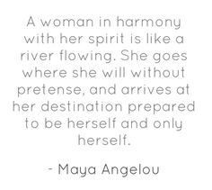A woman in harmony with her spirit is like a river flowing. She goes where she will without pretense, and arrives at her destination prepared to be herself and only herself.