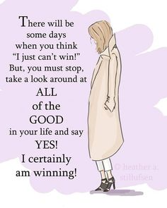 """There will be some day when you think """"i just can't win"""". But, you must stop, take a look around at all of the good in your life and say yes i certainly am winning.."""