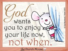 God wants you to enjoy your life now, not when.