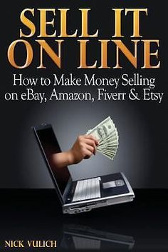 Sell It Online : How to Make Money Selling on EBay, Amazon, Fiverr and Etsy