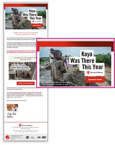 Client :Save the Children  Country : UK(Global) URL : https://www.savechildren.or.jp Category : Non profit (NGO)  Detail :Goal: Save the Children wanted to push subscribers to donate by evoking empathy for suffering children across the world. Challenge: Stale, text-heavy emails were underperforming.  Solution: Overlay first name as an image to enable more creative content that POPS.課題:古くなったテキストの重い電子メールが成果を上げていませんでした。   解決策:POPSよりクリエイティブなコンテンツを有効にするために、ファーストネームをイメージとしてオーバーレイします。