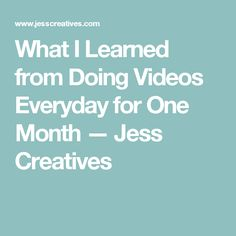 What I Learned from Doing Videos Everyday for One Month — Jess Creatives