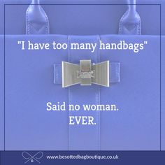 You can never have too many handbags.