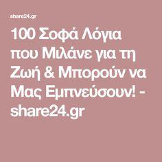 100 Σοφά Λόγια που Μιλάνε για τη Ζωή & Μπορούν να Μας Εμπνεύσουν! - share24.gr Science, Greek, Greece