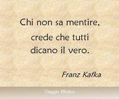 Chi non sa mentire, crede che tutti dicano il vero. Franz KafkaVerissimo!!!! E vale anche nel senso inverso...