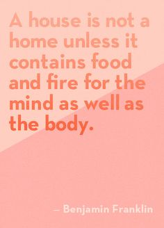A house is not a home unless it contains food and fire for the mind as well as the body - Benjamin Franklin (Design Sponge) Words Quotes, Wise Words, Life Quotes, Sayings, Favorite Quotes, Best Quotes, Benjamin Franklin, Quotable Quotes, Cool Words