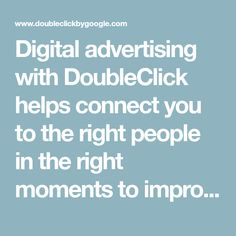 Digital advertising with DoubleClick helps connect you to the right people in the right moments to improve your customer experience and your results.