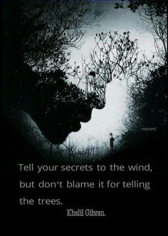 Tell your secrets to the wind, but don't blame it for telling the trees. Khalil Gibran Quotes, Kahlil Gibran, Rumi Love Quotes, Words Quotes, Nature Quotes, Qoutes, Sayings, Life Is Beautiful, Beautiful Words