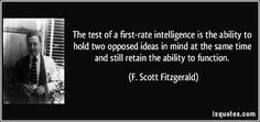 """F. Scott Fitzgerald quote - """"The test of first-rate intelligence is the ability to hold two opposed ideas in mind at the same time and still retain the ability to function."""""""