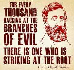 Be that one. | For every thousand hacking at the branches of evil there is one who is striking at the root. -Henry David Thoreau