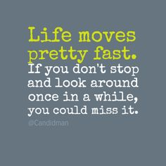 """Life moves pretty fast. If you don't stop and look around once in a while, you could miss it."" #Inspirational #Quotes @Candidman"
