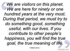 If you contribute to other people's happiness, you will find the true goal, the true meaning of life.