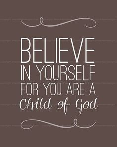 Believe in yourself for you are a Child of God  ~~I am a Child of God Christian Quotes.