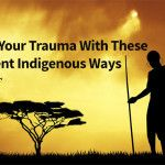 Heal Your Trauma With These Ancient Indigenous Ways - Expanded Consciousness