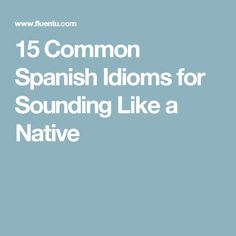15 Common Spanish Idioms for Sounding Like a Native