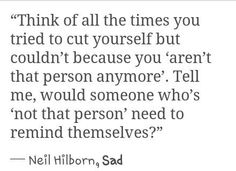 Think of all the times you tried to cut yourself but couldn't because you 'aren't that person anymore'. Tell me... would someone who's 'not that person' need to remind themselves? -Neil Hilborn