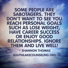 Some people are sabotagers. They don't want to see you reach personal goals such as lose weight, have career success or enjoy good relationships. Ignore them and live well! #livewell #PersonalGrowth