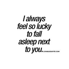 """""""I always feel so lucky to fall asleep next to you."""" This quote is all about that feeling you get when you sleep next to someone you really like or love. That comforting feeling of having your loved one next to you. That sexy feeling of having that warm body next to yours. www.lovablequote.com"""