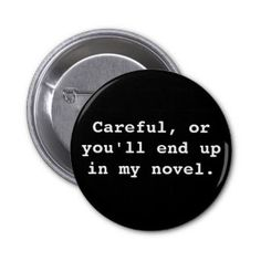 Careful, or you'll end up in my novel. 2 inch round button
