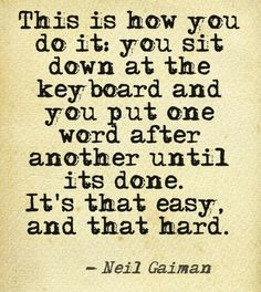 This is how you do it, you sit down at the keyboard and you put one word after another until it's done. It's that easy, and that hard. - Neil Gaiman