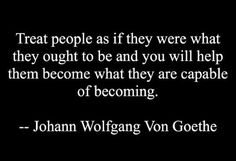 Treat people as if they were what they ought to be and you will help them become what they are capable of becoming. ~ Johann Wolfgang Von Goethe