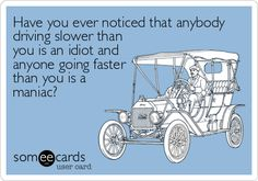 Have you ever noticed that anybody driving slower than you is an idiot and anyone going faster than you is a maniac? - This is so true! 😉
