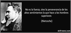 No es la fuerza, sino la perseverancia de los altos sentimientos la que hace a los hombres superiores. (Nietzsche).