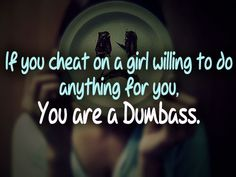 If you cheat on Girl, willing to do anything for you, You are a Dumbass