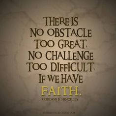There is no obstacle too great, no challenge too difficult, if we have faith. -- Gordon B. Hinckley (Designed by Ryan Michael Hawks)