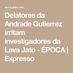 Delatores da Andrade Gutierrez irritam investigadores da Lava Jato - ÉPOCA   Expresso