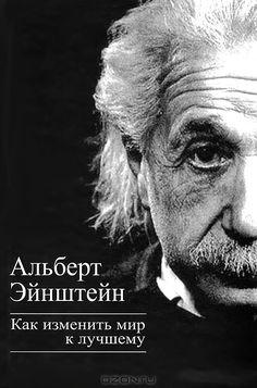 Альберт Эйнштейн. Как изменить мир к лучшему.