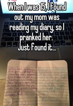 When I was 15, I found out my mom was reading my diary, so I pranked her.  Just found it...