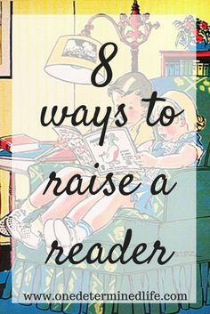 8 ways to raise a reader, ways to foster the love of reading in your kids, how to get your child to read, reading tips for kids, click to read now