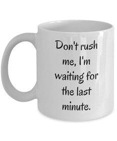 Don't Rush Me I'm Waiting for the Last Minute ~ Funny Procrastination Coffee Mug ~ 2 Sizes ~ Whimsical Procrastinator Gift ~ Ceramic Cup Funny Procrastination Coffee Mug Don't Rush by MugsAndMoreGifts Funny Coffee Mugs, Coffee Humor, Funny Mugs, Coffee Quotes, My Coffee, Coffee Cups, Tea Cups, Coffee Time, Coffee Gifts
