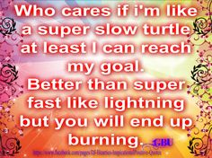 Who cares..turtle...https://www.facebook.com/pages/DJ-Hearties-InspirationalPositive-Quotes