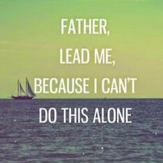 Father lead me, because I cant do this alone quote...