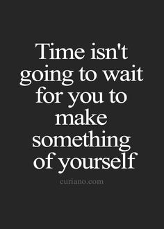 Time isn't going to wait for you to make something of yourself