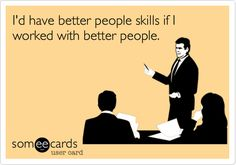 I'd have better people skills if I worked with better people.