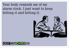 Your body reminds me of my alarm clock. I just want to keep hitting it and hitting it.