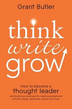 Think Write Grow: How to Become a Thought Leader and Build Your Business by Creating Exceptional Articles, Blogs, Speeches, Books and More (1118208196) cover image