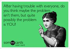 After having trouble with everyone, do you think maybe the problem isn't them, but quite possibly the problem is YOU!