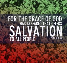For the grace of God that bringeth salvation hath appeared to all men [Titus 2:11]