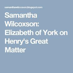 Samantha Wilcoxson: Elizabeth of York on Henry's Great Matter