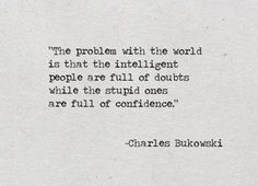 """The problem with the world is that the intelligent people are full of doubts while the stupid ones are full of confidence."" - Charles Bukowski"