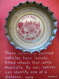 1962 Tour the World with Coke Cap #21 Costa Rica – Painted Singing Oxcart: These colorfully painted vehicles have loosely-fitted wheels that rattle musically. By ear, natives can identify one at a distance.