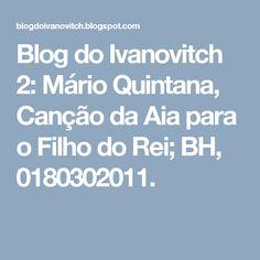 Blog do Ivanovitch 2: Mário Quintana, Canção da Aia para o Filho do Rei; BH, 0180302011.