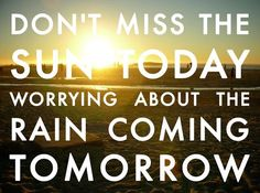 Don't miss the sun today worrying about the rain coming tomorrow.