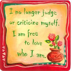 I no longer judge or critize myself. I am free to love who I am. ~Louise Hay