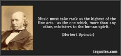 Music must take rank as the highest of the fine arts - as the one which, more than any other, ministers to the human spirit. (Herbert Spencer) #quotes #quote #quotations #HerbertSpencer