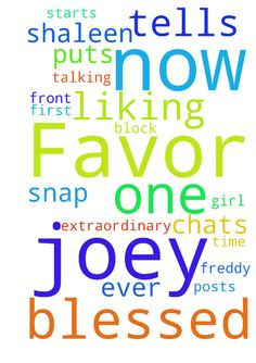 Favor lord please -  I have extraordinary favor with Joey he tells Shaleen how blessed he is to me now. He puts me first in front of any girl he is talking to. Joey starts liking all my posts snap chats all the time for now on Freddy no one can't block him ever in Jesus name amen  Posted at: https://prayerrequest.com/t/ink #pray #prayer #request #prayerrequest
